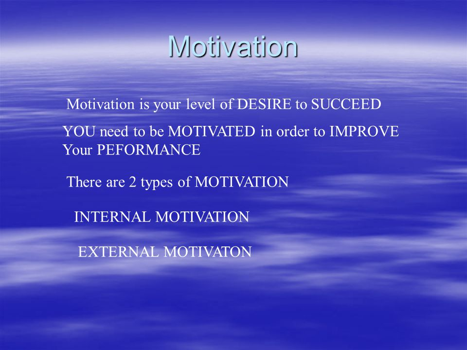 Motivation Motivation is your level of DESIRE to SUCCEED