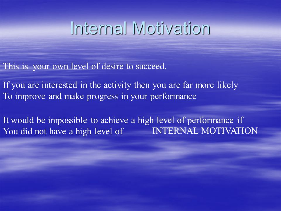 Internal Motivation This is your own level of desire to succeed.