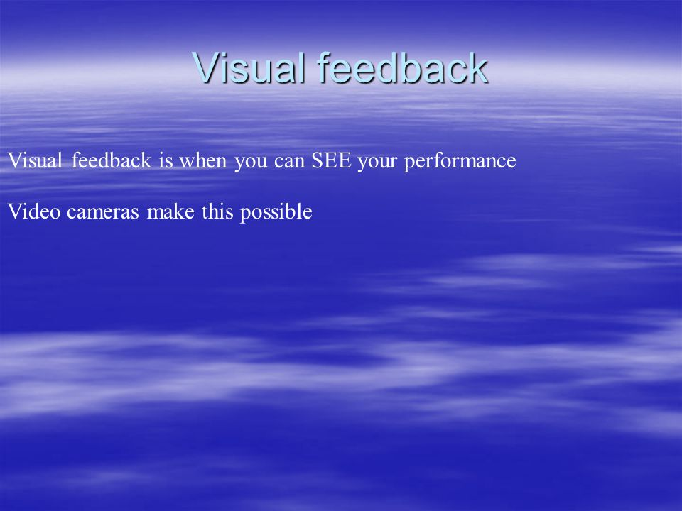 Visual feedback Visual feedback is when you can SEE your performance
