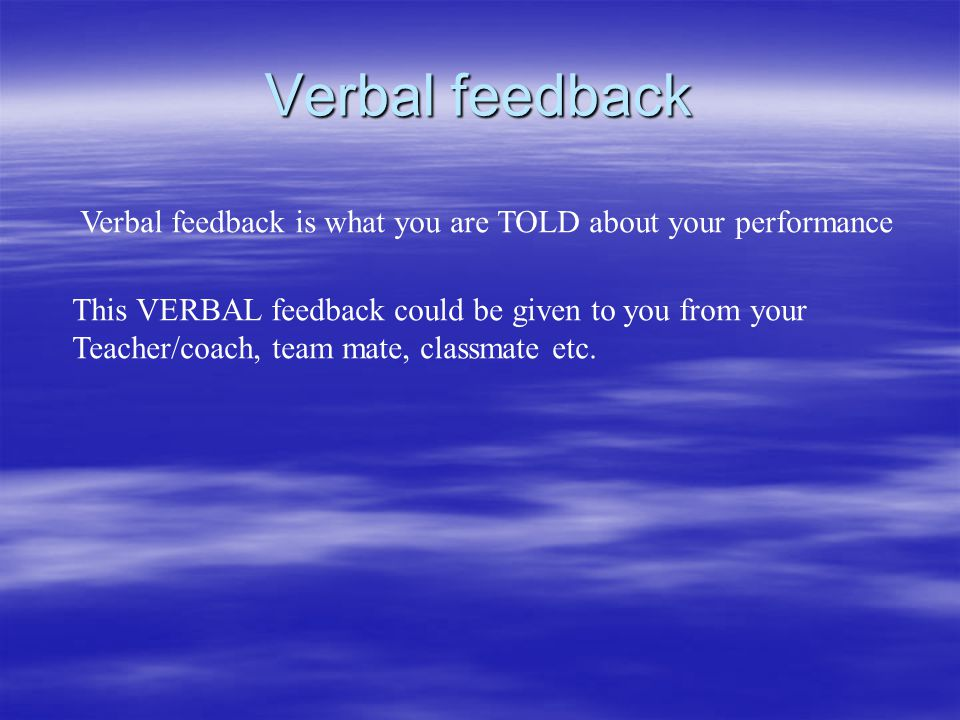 Verbal feedback Verbal feedback is what you are TOLD about your performance. This VERBAL feedback could be given to you from your.