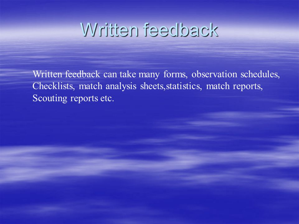 Written feedback Written feedback can take many forms, observation schedules, Checklists, match analysis sheets,statistics, match reports,