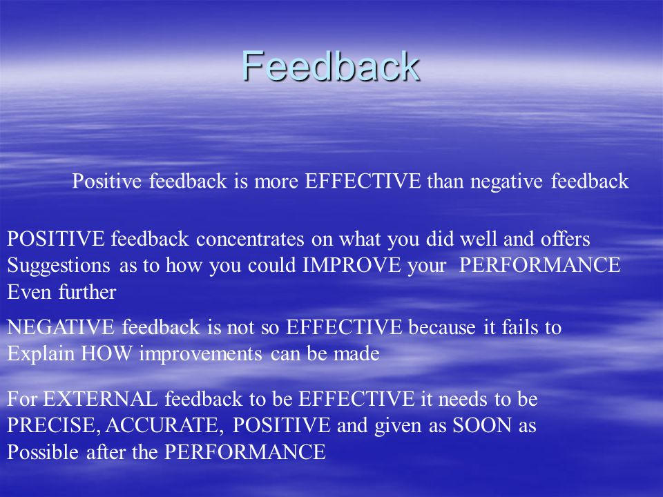 Feedback Positive feedback is more EFFECTIVE than negative feedback