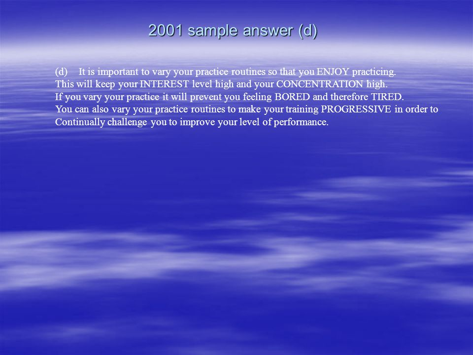 2001 sample answer (d) It is important to vary your practice routines so that you ENJOY practicing.