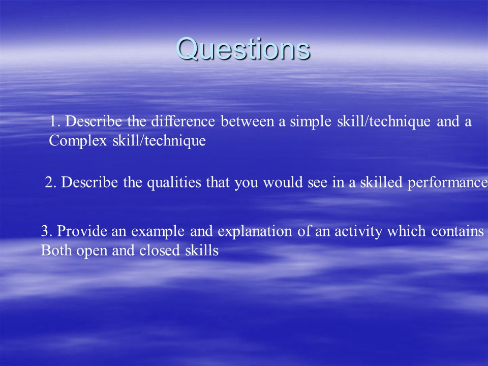 Questions 1. Describe the difference between a simple skill/technique and a. Complex skill/technique.