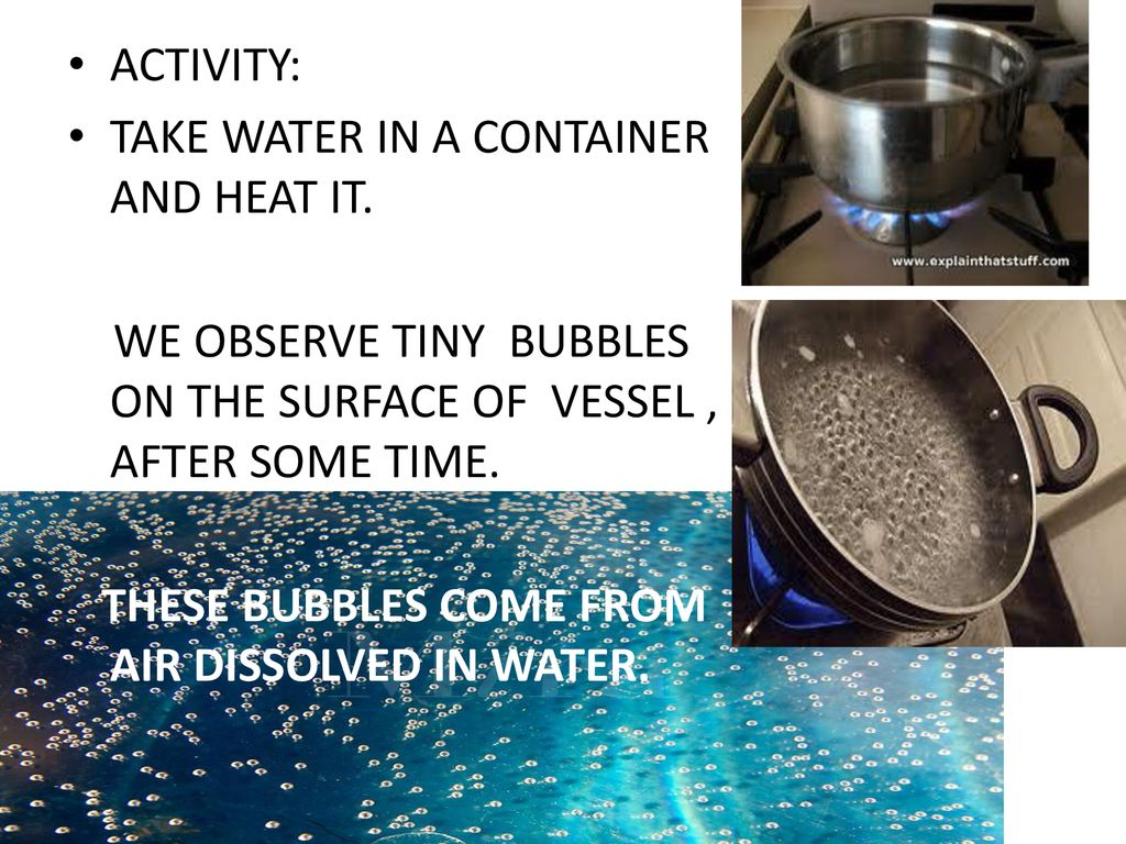 ACTIVITY: TAKE WATER IN A CONTAINER AND HEAT IT. WE OBSERVE TINY BUBBLES ON THE SURFACE OF VESSEL , AFTER SOME TIME.