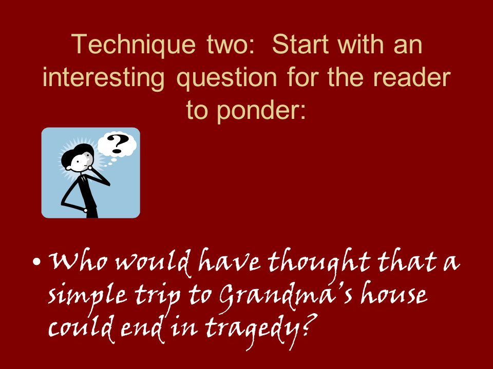 Technique two: Start with an interesting question for the reader to ponder:
