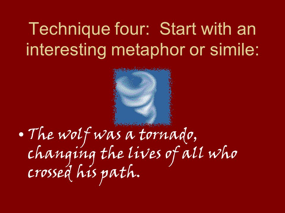 Technique four: Start with an interesting metaphor or simile: