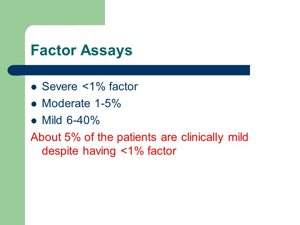 Factor Assays Severe <1% factor Moderate 1-5% Mild 6-40%