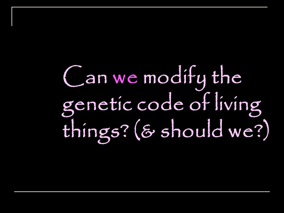 Can we modify the genetic code of living things (& should we )