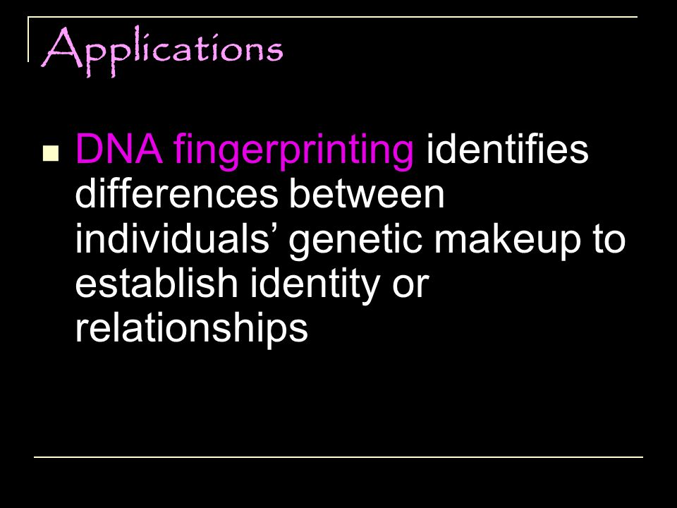 Applications DNA fingerprinting identifies differences between individuals' genetic makeup to establish identity or relationships.