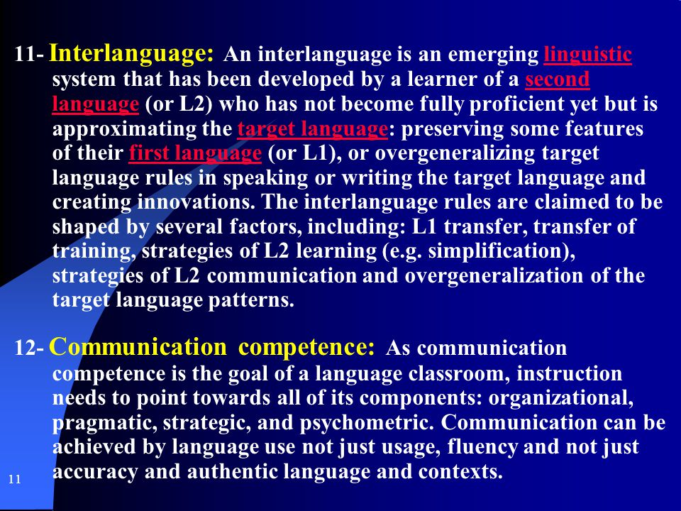 11- Interlanguage: An interlanguage is an emerging linguistic system that has been developed by a learner of a second language (or L2) who has not become fully proficient yet but is approximating the target language: preserving some features of their first language (or L1), or overgeneralizing target language rules in speaking or writing the target language and creating innovations.