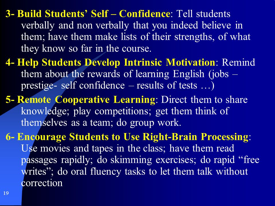 3- Build Students' Self – Confidence: Tell students verbally and non verbally that you indeed believe in them; have them make lists of their strengths, of what they know so far in the course.