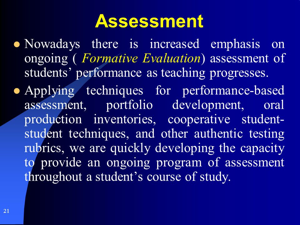 Assessment Nowadays there is increased emphasis on ongoing ( Formative Evaluation) assessment of students' performance as teaching progresses.