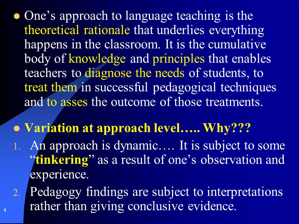 One's approach to language teaching is the theoretical rationale that underlies everything happens in the classroom. It is the cumulative body of knowledge and principles that enables teachers to diagnose the needs of students, to treat them in successful pedagogical techniques and to asses the outcome of those treatments.