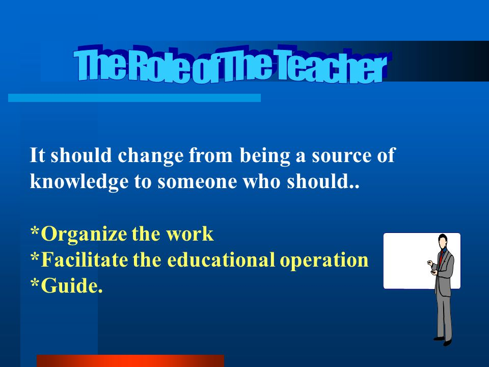 The Role of The Teacher It should change from being a source of knowledge to someone who should.. *Organize the work.