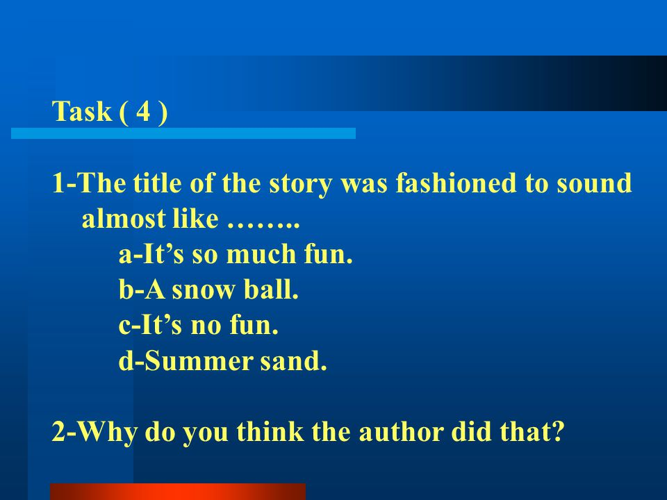Task ( 4 ) 1-The title of the story was fashioned to sound. almost like …….. a-It's so much fun. b-A snow ball.