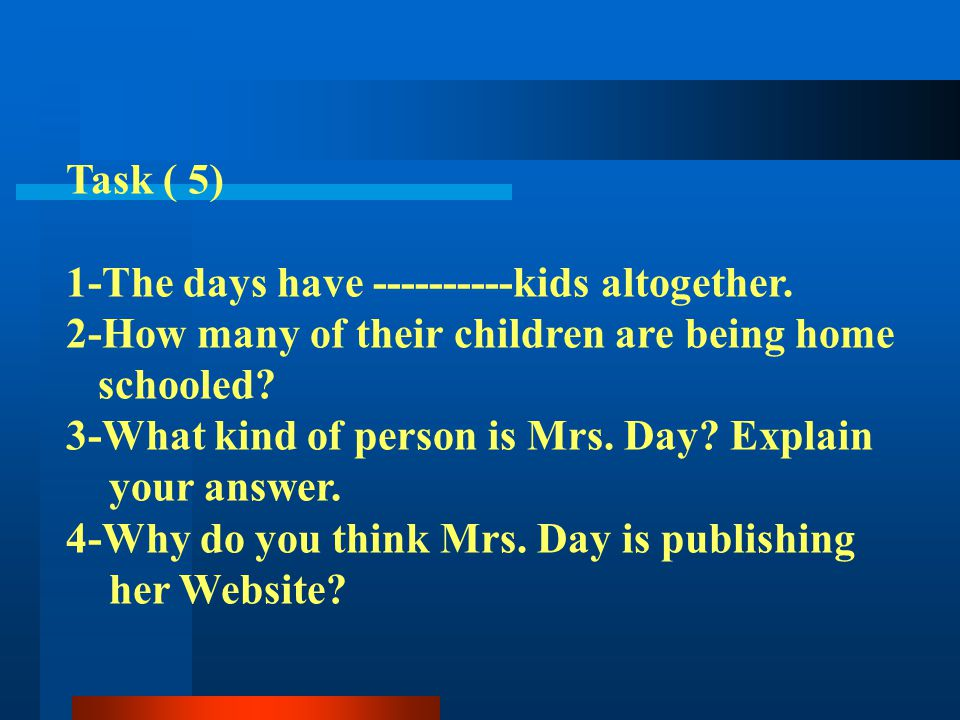 Task ( 5) 1-The days have ----------kids altogether. 2-How many of their children are being home. schooled