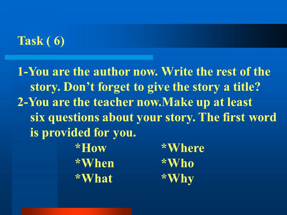 Task ( 6) 1-You are the author now. Write the rest of the. story. Don't forget to give the story a title