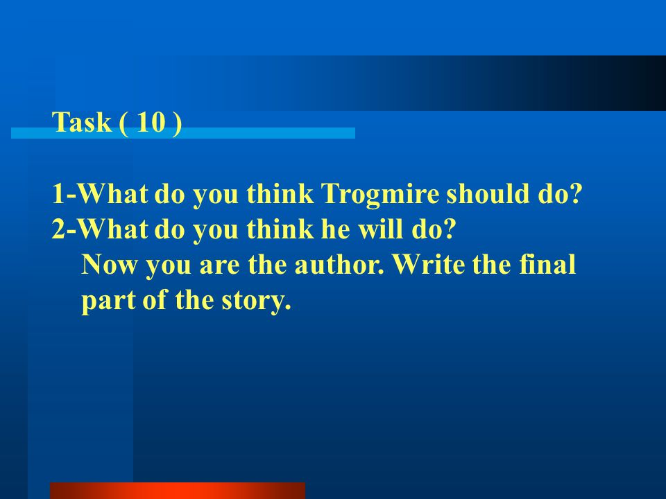 Task ( 10 ) 1-What do you think Trogmire should do 2-What do you think he will do Now you are the author. Write the final.