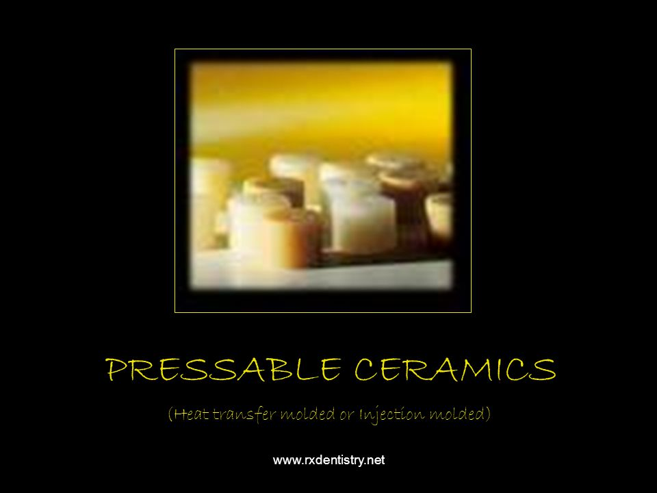 PRESSABLE CERAMICS (Heat transfer molded or Injection molded)