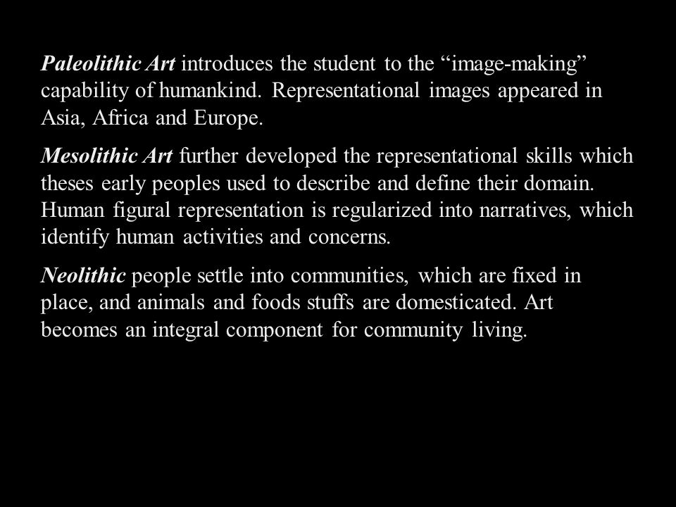 Paleolithic Art introduces the student to the image-making capability of humankind. Representational images appeared in Asia, Africa and Europe.