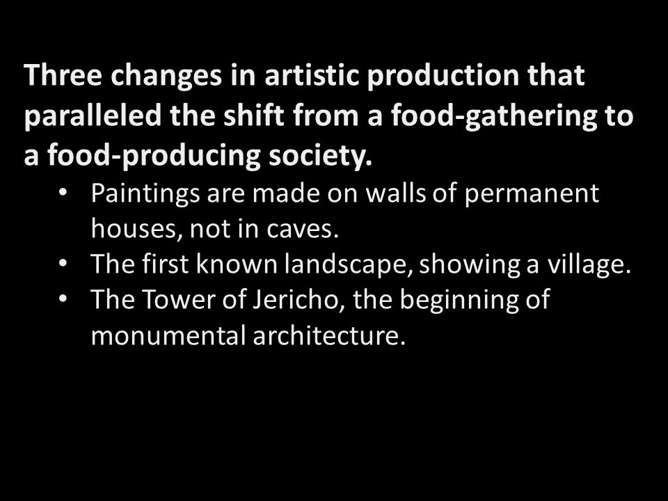 Three changes in artistic production that paralleled the shift from a food-gathering to a food-producing society.