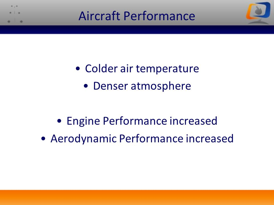 Aircraft Performance Colder air temperature Denser atmosphere