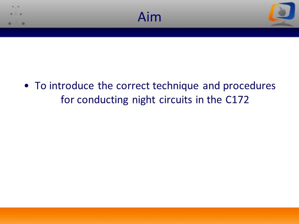 Aim To introduce the correct technique and procedures for conducting night circuits in the C172. After some revision.