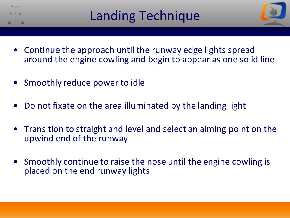 Landing Technique Continue the approach until the runway edge lights spread around the engine cowling and begin to appear as one solid line.