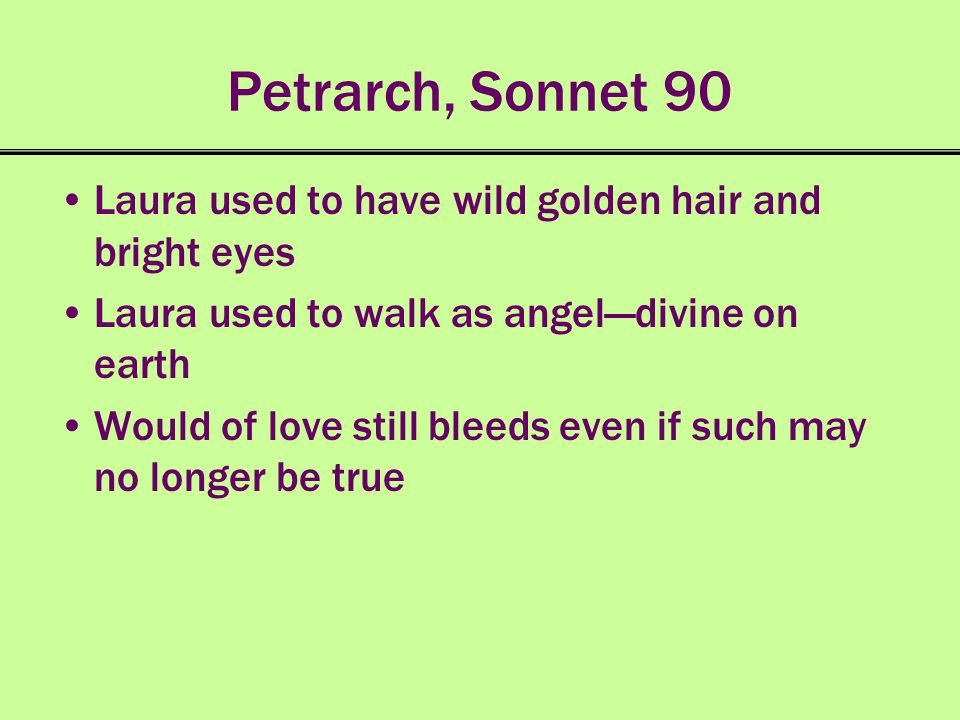 Petrarch, Sonnet 90 Laura used to have wild golden hair and bright eyes. Laura used to walk as angel—divine on earth.