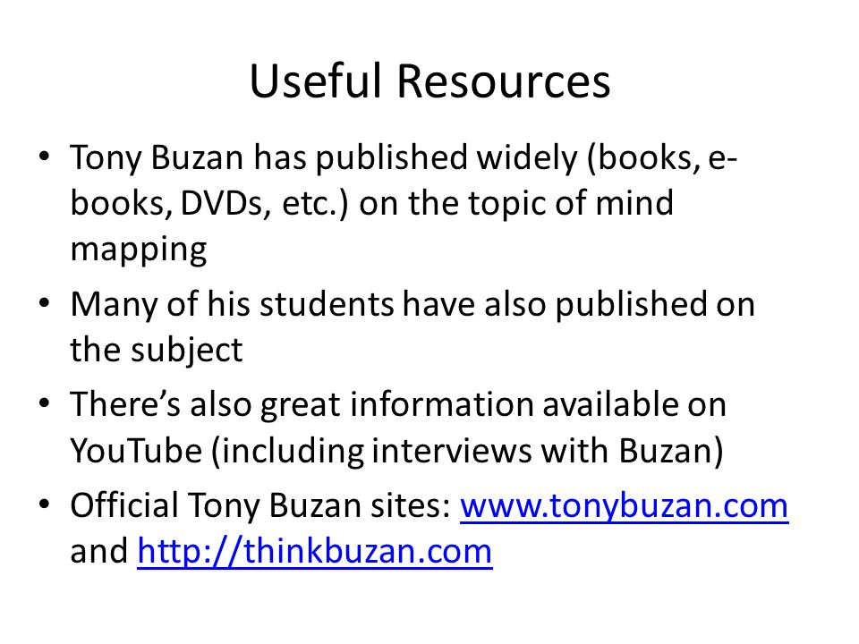 Useful Resources Tony Buzan has published widely (books, e-books, DVDs, etc.) on the topic of mind mapping.