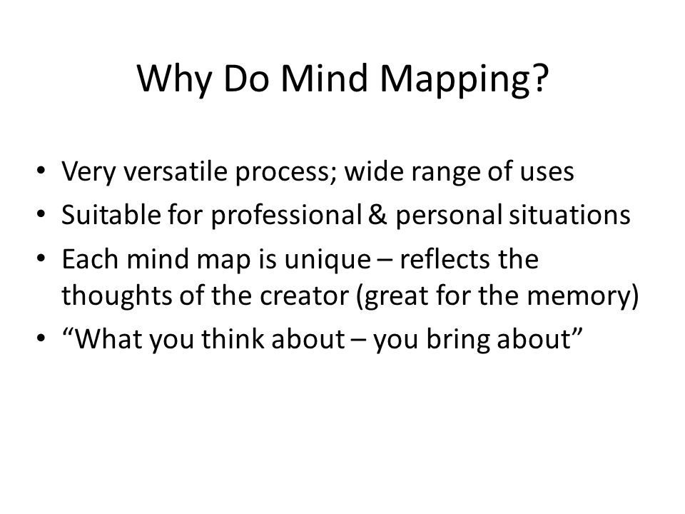Why Do Mind Mapping Very versatile process; wide range of uses