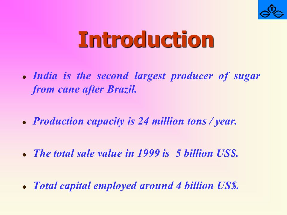 Introduction India is the second largest producer of sugar from cane after Brazil. Production capacity is 24 million tons / year.