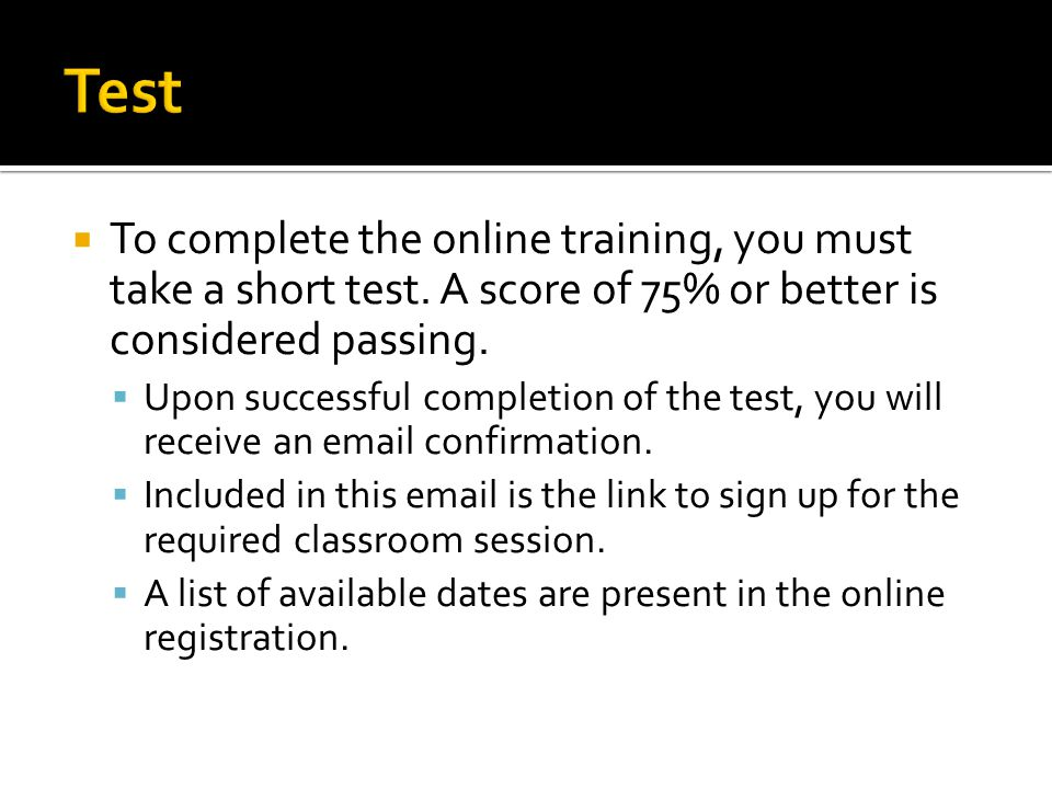 Test To complete the online training, you must take a short test. A score of 75% or better is considered passing.