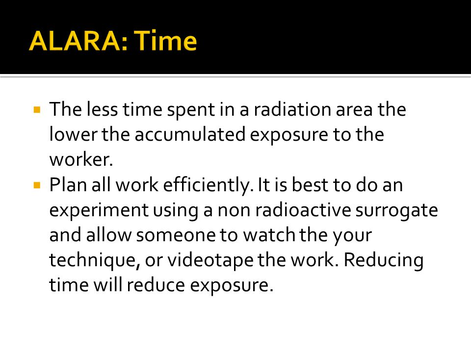 ALARA: Time The less time spent in a radiation area the lower the accumulated exposure to the worker.