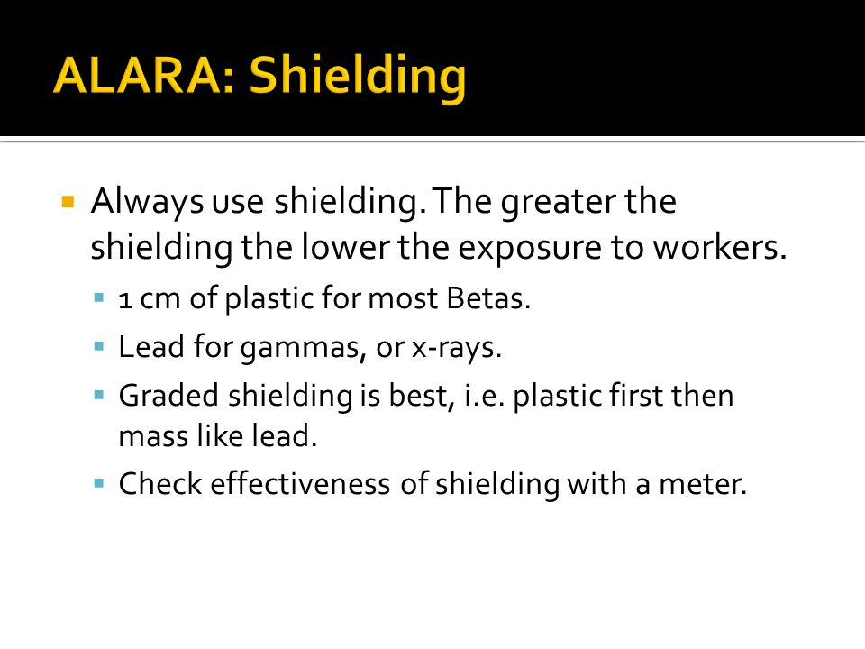ALARA: Shielding Always use shielding. The greater the shielding the lower the exposure to workers.