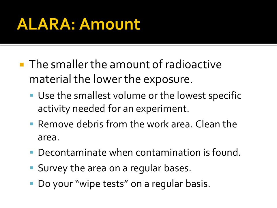 ALARA: Amount The smaller the amount of radioactive material the lower the exposure.