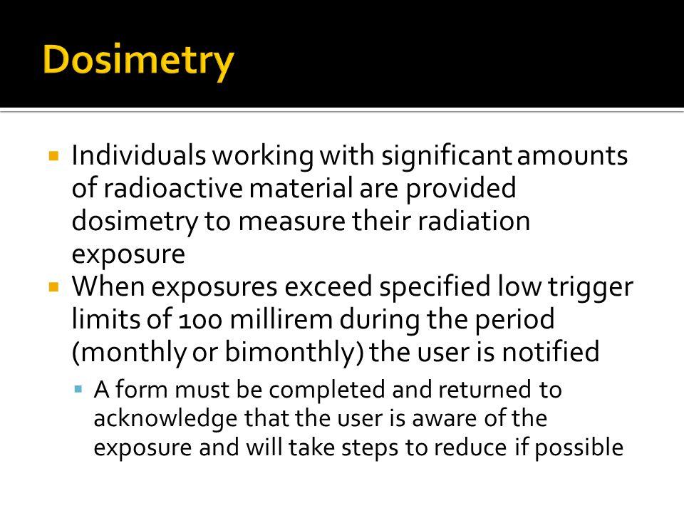 Dosimetry Individuals working with significant amounts of radioactive material are provided dosimetry to measure their radiation exposure.