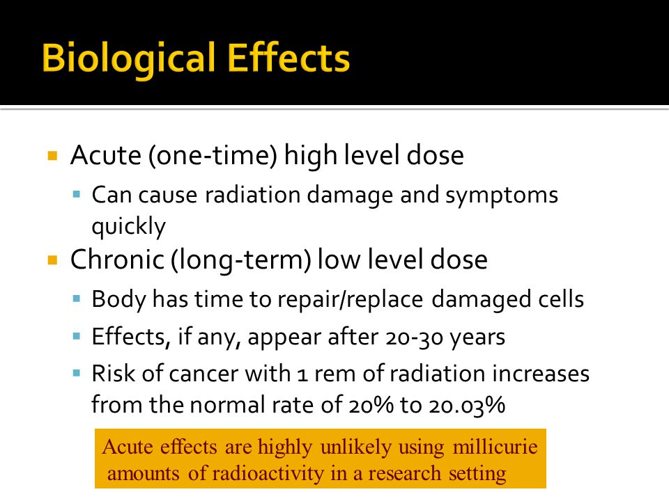 Biological Effects Acute (one-time) high level dose