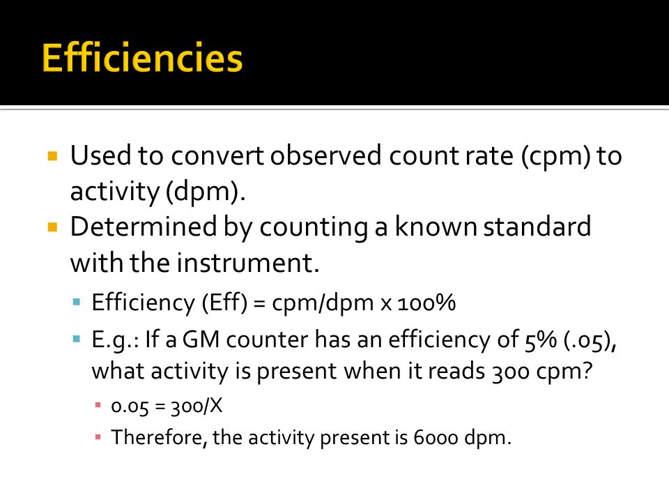Efficiencies Used to convert observed count rate (cpm) to activity (dpm). Determined by counting a known standard with the instrument.