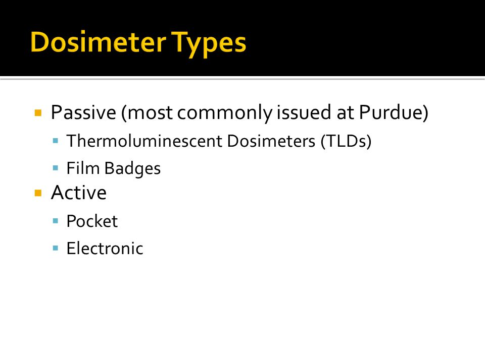 Dosimeter Types Passive (most commonly issued at Purdue) Active
