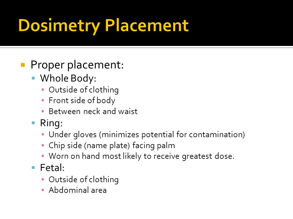 Dosimetry Placement Proper placement: Whole Body: Ring: Fetal: