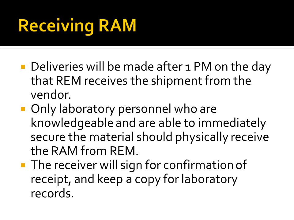 Receiving RAM Deliveries will be made after 1 PM on the day that REM receives the shipment from the vendor.