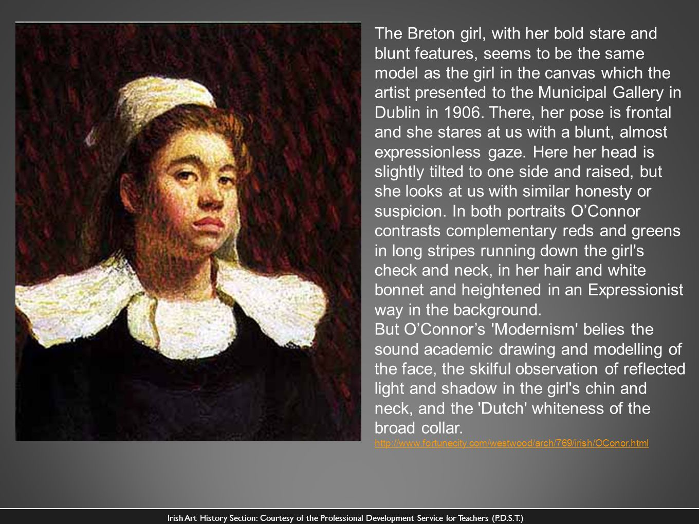 The Breton girl, with her bold stare and blunt features, seems to be the same model as the girl in the canvas which the artist presented to the Municipal Gallery in Dublin in 1906. There, her pose is frontal and she stares at us with a blunt, almost expressionless gaze. Here her head is slightly tilted to one side and raised, but she looks at us with similar honesty or suspicion. In both portraits O'Connor contrasts complementary reds and greens in long stripes running down the girl s check and neck, in her hair and white bonnet and heightened in an Expressionist way in the background.