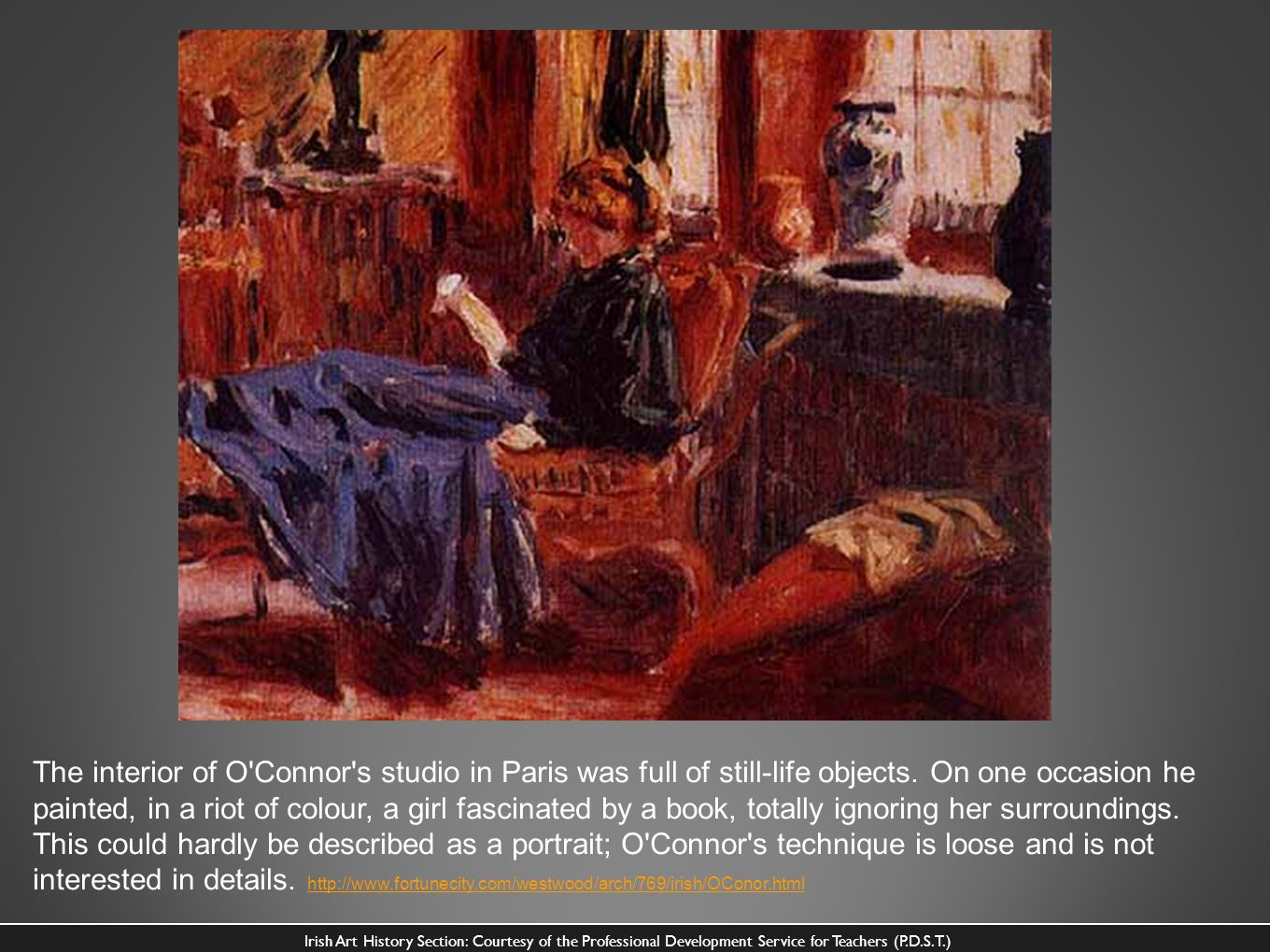 The interior of O Connor s studio in Paris was full of still-life objects. On one occasion he painted, in a riot of colour, a girl fascinated by a book, totally ignoring her surroundings. This could hardly be described as a portrait; O Connor s technique is loose and is not interested in details. http://www.fortunecity.com/westwood/arch/769/irish/OConor.html