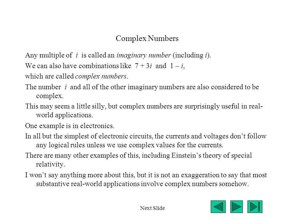 Complex Numbers Any multiple of i is called an imaginary number (including i). We can also have combinations like 7 + 3i and 1 – i,