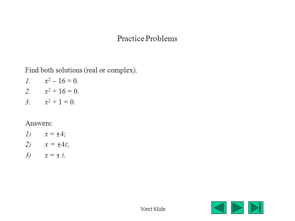 Practice Problems Find both solutions (real or complex). x2 – 16 = 0.