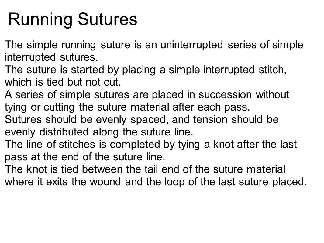 Running Sutures The simple running suture is an uninterrupted series of simple interrupted sutures.