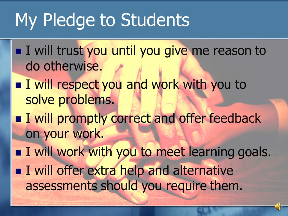 My Pledge to Students I will trust you until you give me reason to do otherwise. I will respect you and work with you to solve problems.