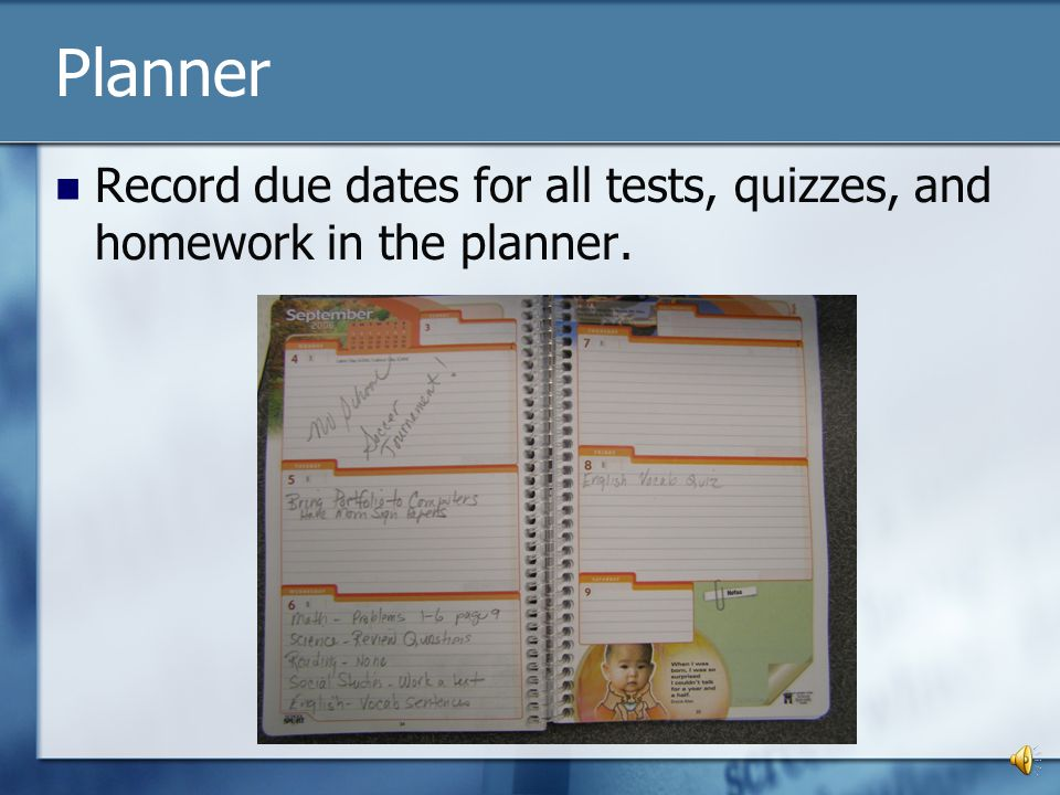 Planner Record due dates for all tests, quizzes, and homework in the planner.